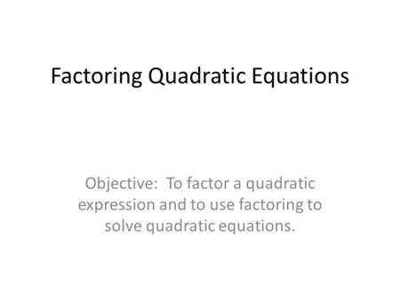 Factoring Quadratic Equations Objective: To factor a quadratic expression and to use factoring to solve quadratic equations.