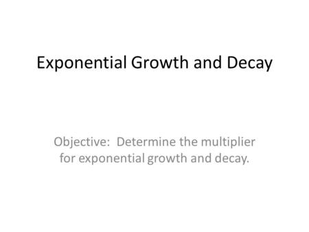Exponential Growth and Decay Objective: Determine the multiplier for exponential growth and decay.