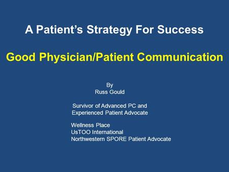 A Patients Strategy For Success Good Physician/Patient Communication By Russ Gould Survivor of Advanced PC and Experienced Patient Advocate Wellness Place.