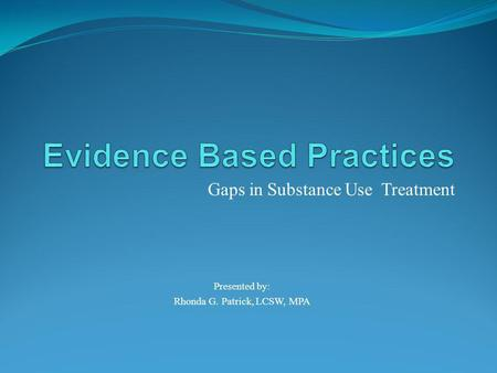 Gaps in Substance Use Treatment Presented by: Rhonda G. Patrick, LCSW, MPA.
