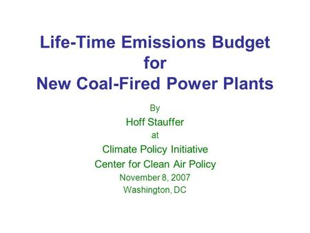 Life-Time Emissions Budget for New Coal-Fired Power Plants By Hoff Stauffer at Climate Policy Initiative Center for Clean Air Policy November 8, 2007 Washington,