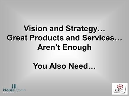 Vision and Strategy… Great Products and Services… Arent Enough You Also Need…