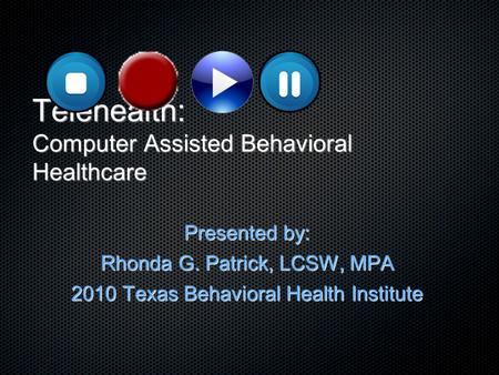 Telehealth: Computer Assisted Behavioral Healthcare Presented by: Rhonda G. Patrick, LCSW, MPA 2010 Texas Behavioral Health Institute.