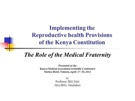 Implementing the Reproductive health Provisions of the Kenya Constitution The Role of the Medical Fraternity Presented at the Kenya Medical Association.