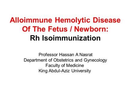 Alloimmune Hemolytic Disease Of The Fetus / Newborn: Rh Isoimmunization Professor Hassan A Nasrat Department of Obstetrics and Gynecology Faculty of Medicine.