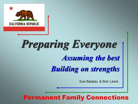 Preparing Everyone Assuming the best Building on strengths Permanent Family Connections Sue Badeau & Bob Lewis.