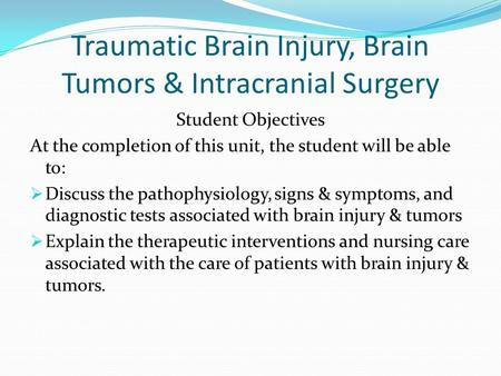 Traumatic Brain Injury, Brain Tumors & Intracranial Surgery Student Objectives At the completion of this unit, the student will be able to: Discuss the.