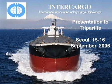 INTERCARGO International Association of Dry Cargo Shipowners Presentation to Tripartite Seoul, 15-16 September, 2006.