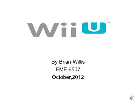 By Brian Willis EME 6507 October,2012 Table Of Contents Wii U Hardware - Wii U ConsoleWii U Console - Wii U GamepadWii U Gamepad - Wii U ZapperWii U.