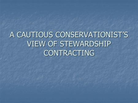 A CAUTIOUS CONSERVATIONISTS VIEW OF STEWARDSHIP CONTRACTING.