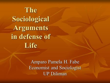 The Sociological Arguments in defense of Life The Sociological Arguments in defense of Life Amparo Pamela H. Fabe Economist and Sociologist UP Diliman.