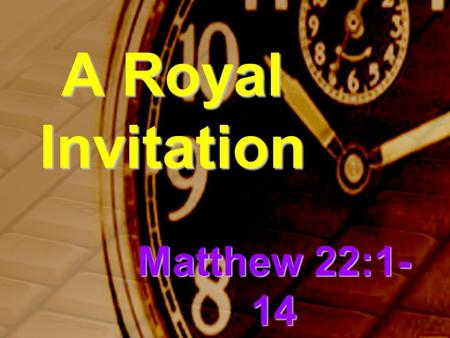 A Royal Invitation Matthew 22:1- 14. Jesus spoke to them again in parables, saying: The kingdom of heaven is like a king who prepared a wedding banquet.