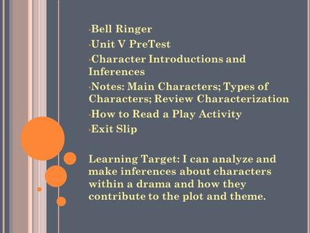 Bell Ringer Unit V PreTest Character Introductions and Inferences Notes: Main Characters; Types of Characters; Review Characterization How to Read a Play.