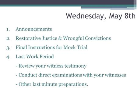 Wednesday, May 8th 1. Announcements 2.Restorative Justice & Wrongful Convictions 3.Final Instructions for Mock Trial 4.Last Work Period - Review your witness.