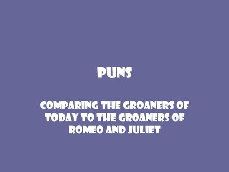 Puns Comparing the groaners of today to the groaners of Romeo and Juliet.