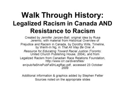 Walk Through History: Legalized Racism in Canada AND Resistance to Racism Created by Jennifer Janzen-Ball; original idea by Rusa Jeremic; with material.