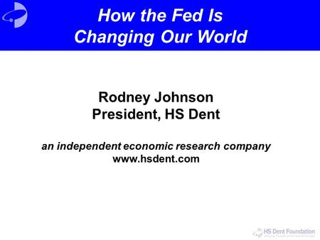Rodney Johnson President, HS Dent an independent economic research company www.hsdent.com How the Fed Is Changing Our World.