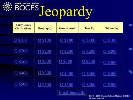 Jeopardy Early Greek Civilizations GeographyGovernmentToss UpPhilosophy Q $100 Q $200 Q $300 Q $400 Q $500 Q $100 Q $200 Q $300 Q $400 Q $500 Final Jeopardy.