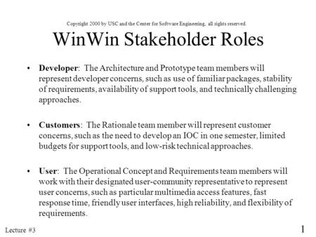 1 Lecture #3 WinWin Stakeholder Roles Developer: The Architecture and Prototype team members will represent developer concerns, such as use of familiar.