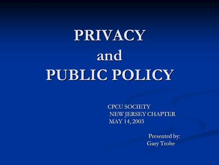 PRIVACY and PUBLIC POLICY CPCU SOCIETY CPCU SOCIETY NEW JERSEY CHAPTER NEW JERSEY CHAPTER MAY 14, 2003 MAY 14, 2003 Presented by: Presented by: Gary Trobe.