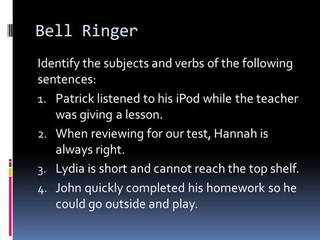 Bell Ringer Identify the subjects and verbs of the following sentences: 1. Patrick listened to his iPod while the teacher was giving a lesson. 2. When.