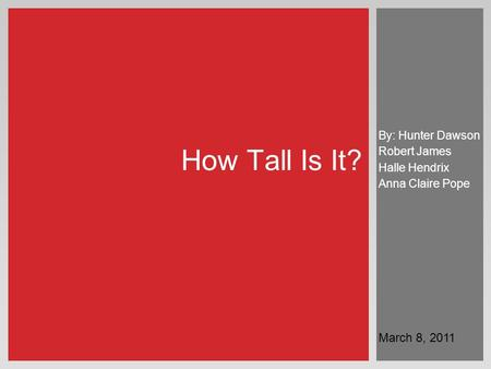 By: Hunter Dawson Robert James Halle Hendrix Anna Claire Pope How Tall Is It? March 8, 2011.