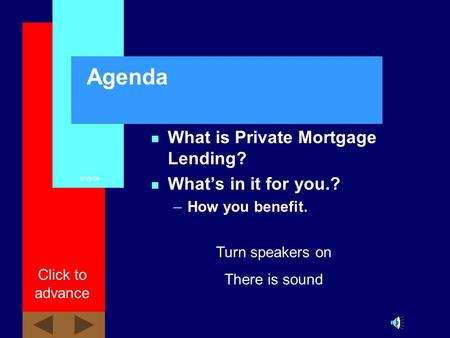 8/19/06 Click to advance Agenda n What is Private Mortgage Lending? n Whats in it for you.? –How you benefit. Turn speakers on There is sound.