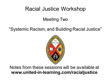 Racial Justice Workshop Meeting Two Systemic Racism, and Building Racial Justice Notes from these sessions will be available at www.united-in-learning.com/racialjustice.
