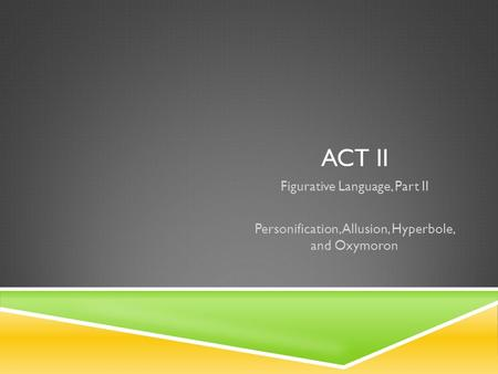 ACT II Figurative Language, Part II Personification, Allusion, Hyperbole, and Oxymoron.
