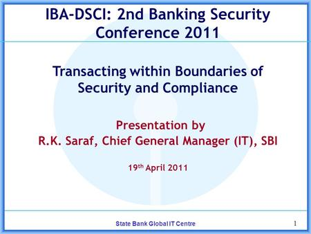 1 State Bank Global IT Centre IBA-DSCI: 2nd Banking Security Conference 2011 Transacting within Boundaries of Security and Compliance Presentation by R.K.