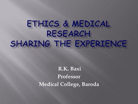 R.K. Baxi Professor Medical College, Baroda. Ensure Purpose of research is towards betterment of all Research is conducted with professional fair treatment.