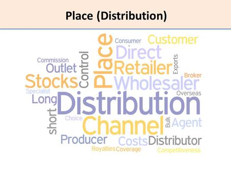 Place (Distribution). What this topic is about The meaning and purpose of place (distribution) Different distribution channels Factors to consider when.