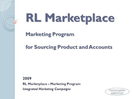 RL Marketplace Marketing Program for Sourcing Product and Accounts 2009 RL Marketplace – Marketing Program Integrated Marketing Campaigns.