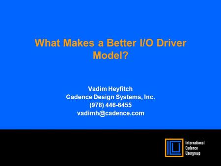 What Makes a Better I/O Driver Model? Vadim Heyfitch Cadence Design Systems, Inc. (978) 446-6455