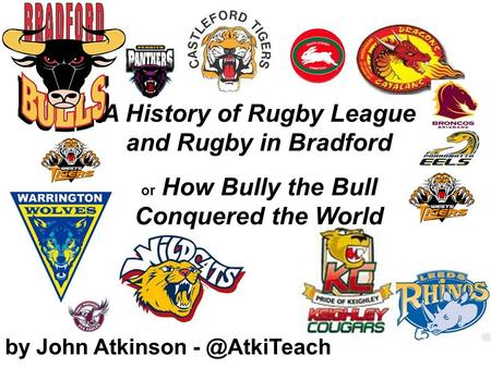 By John Atkinson A History of Rugby League and Rugby in Bradford or How Bully the Bull Conquered the World.