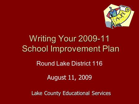 Writing Your 2009-11 School Improvement Plan Round Lake District 116 August 11, 2009 Lake County Educational Services.