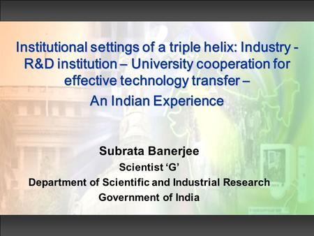Institutional settings of a triple helix: Industry - R&D institution – University cooperation for effective technology transfer – An Indian Experience.