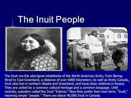 The Inuit People The Inuit are the aboriginal inhabitants of the North American Arctic, from Bering Strait to East Greenland, a distance of over 6000 kilometers.