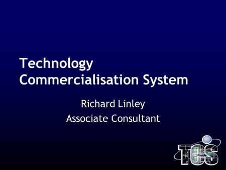 Technology Commercialisation System Richard Linley Associate Consultant.