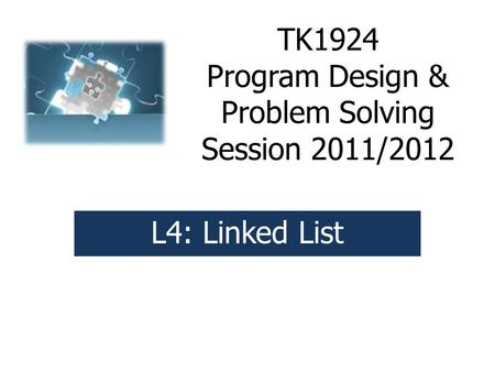 TK1924 Program Design & Problem Solving Session 2011/2012 L4: Linked List.
