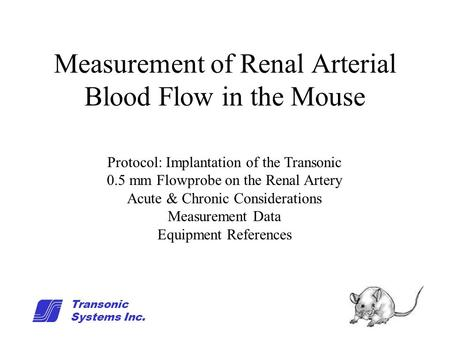 1 Measurement of Renal Arterial Blood Flow in the Mouse Protocol: Implantation of the Transonic 0.5 mm Flowprobe on the Renal Artery Acute & Chronic Considerations.