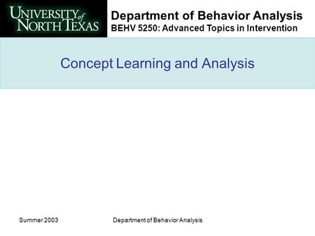 Department of Behavior Analysis BEHV 5250: Advanced Topics in Intervention Summer 2003Department of Behavior Analysis Concept Learning and Analysis.