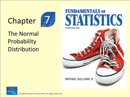 © 2010 Pearson Prentice Hall. All rights reserved Chapter The Normal Probability Distribution © 2010 Pearson Prentice Hall. All rights reserved 3 7.