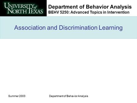 Department of Behavior Analysis BEHV 5250: Advanced Topics in Intervention Summer 2003Department of Behavior Analysis Association and Discrimination Learning.