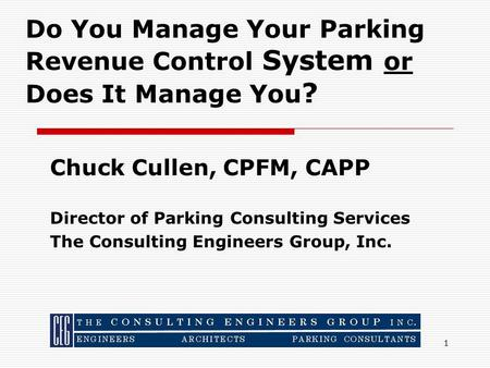 1 Chuck Cullen, CPFM, CAPP Director of Parking Consulting Services The Consulting Engineers Group, Inc. Do You Manage Your Parking Revenue Control System.