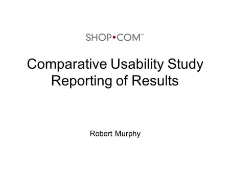 Comparative Usability Study Reporting of Results Robert Murphy.