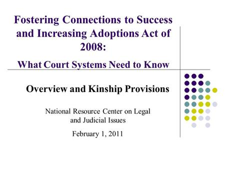 Overview and Kinship Provisions National Resource Center on Legal and Judicial Issues February 1, 2011 Fostering Connections to Success and Increasing.