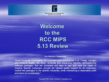 Welcome to the RCC MIPS 5.13 Review Our Mission Statement: Rural Computer Consultants, Inc.s primary goal and purpose is to: Create, maintain and enhance.