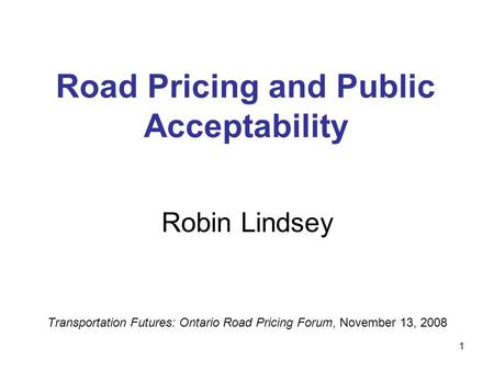 1 Road Pricing and Public Acceptability Robin Lindsey Transportation Futures: Ontario Road Pricing Forum, November 13, 2008.