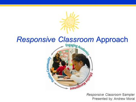 Responsive Classroom Sampler Presented by: Andrew Moral Responsive Classroom Approach.